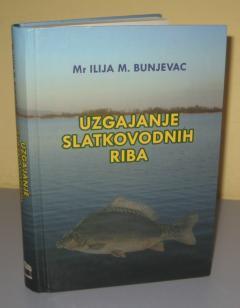 UZGAJANJE SLATKOVODNIH RIBA , Ilija Bunjevac